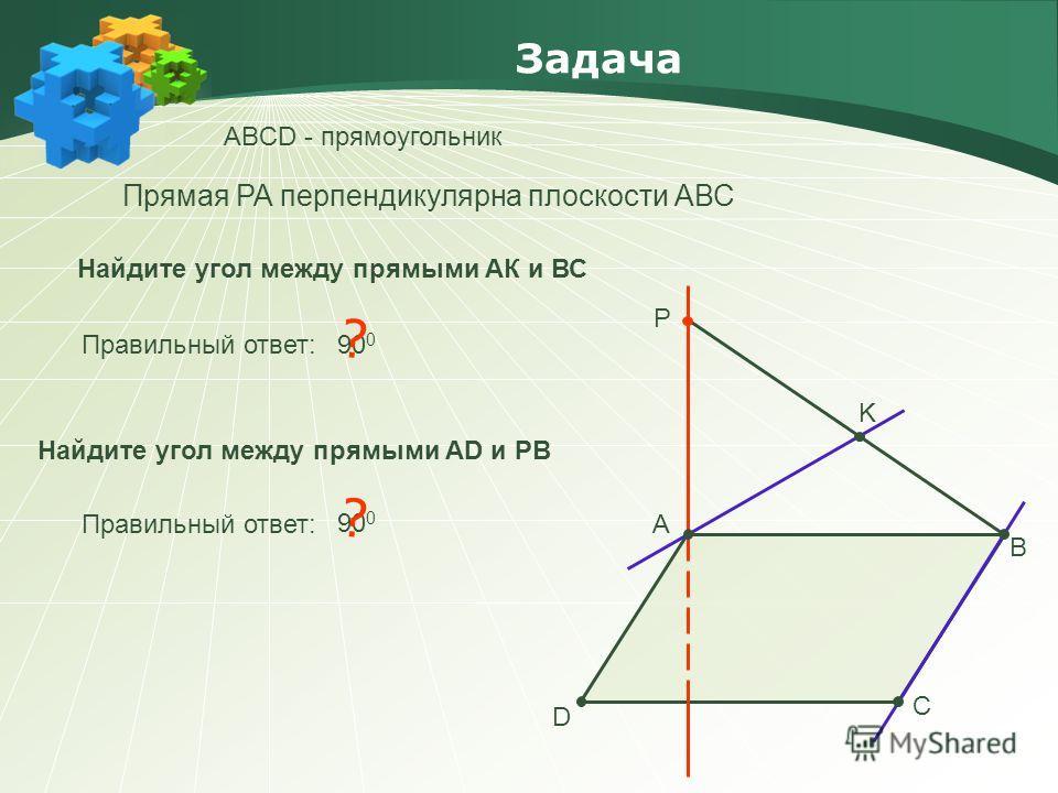 Задача АBCD - прямоугольник А В С D P K Прямая PA перпендикулярна плоскости АВС Найдите угол между прямыми АК и ВС Правильный ответ: 90 0 ? Найдите угол между прямыми АD и PB Правильный ответ: 90 0 ?
