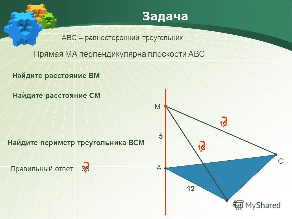 ? Задача АBC – равносторонний треугольник А В С М Прямая МA перпендикулярна плоскости АВС Найдите периметр треугольника ВСМ Правильный ответ: 38 ? Найдите расстояние ВМ 12 5 13 Найдите расстояние СМ ? 13
