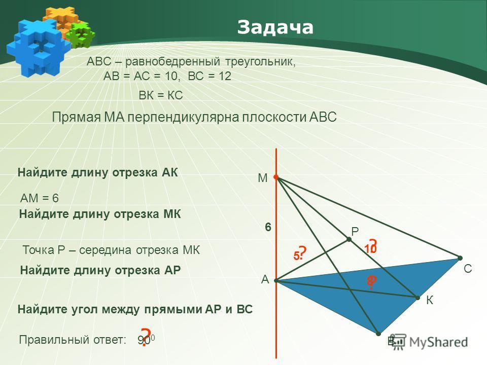 ? Задача АBC – равнобедренный треугольник, АВ = АС = 10, ВС = 12 А В С М Прямая МA перпендикулярна плоскости АВС Найдите длину отрезка АР Правильный ответ: 90 0 Найдите длину отрезка АК 6 Найдите длину отрезка МК ? 10 К ВК = КС ? АМ = 6 8 Р Точка Р –