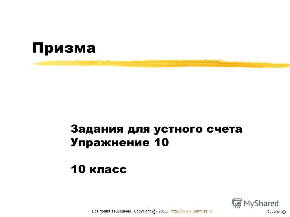 Призма Задания для устного счета Упражнение 10 10 класс Все права защищены. Copyright 2011. http://www.mathvaz.ruhttp://www.mathvaz.ru с Copyright с