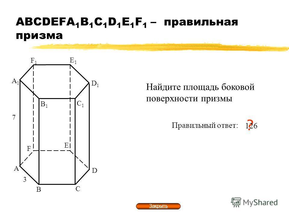 АВСDEFA 1 B 1 C 1 D 1 E 1 F 1 – правильная призма А В С А1А1 В1В1 С1С1 3 7 Найдите площадь боковой поверхности призмы Правильный ответ: ? 126 D D1D1 E E1E1 F F1F1 Закрыть