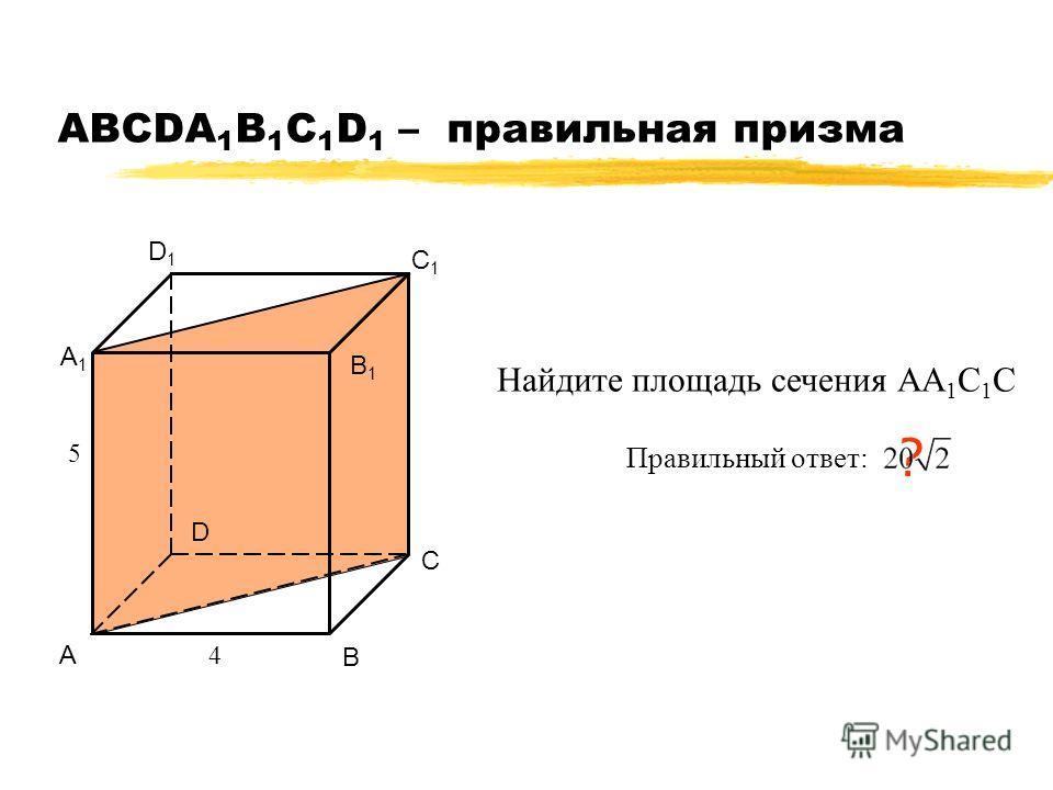 АВСDA 1 B 1 C 1 D 1 – правильная призма А В С D А1А1 В1В1 С1С1 D1D1 4 5 Найдите площадь сечения АА 1 С 1 С Правильный ответ: ?