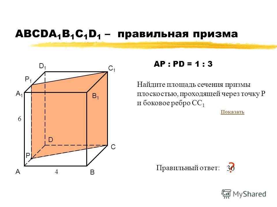 АВСDA 1 B 1 C 1 D 1 – правильная призма А В С D А1А1 В1В1 С1С1 D1D1 4 6 Правильный ответ: ? 30 Р Р1Р1 Найдите площадь сечения призмы плоскостью, проходящей через точку P и боковое ребро СС 1 АР : РD = 1 : 3 Показать