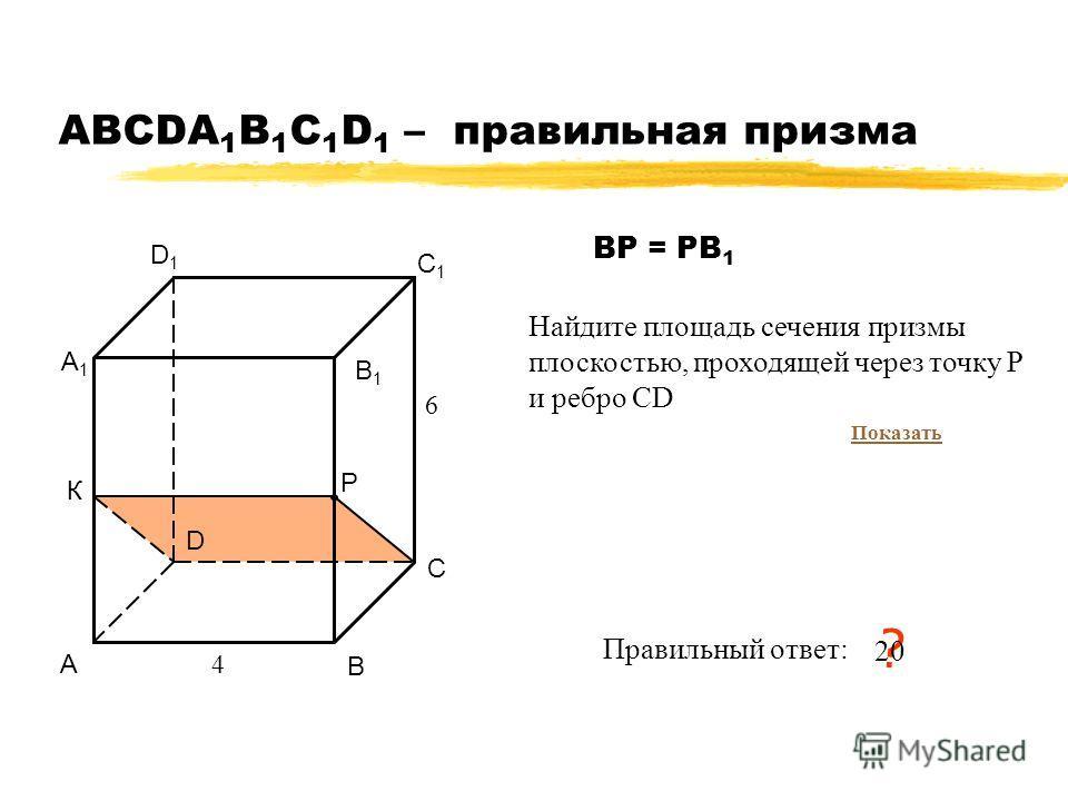 АВСDA 1 B 1 C 1 D 1 – правильная призма А В С D А1А1 В1В1 С1С1 D1D1 4 6 Правильный ответ: ? 2020 Р К Найдите площадь сечения призмы плоскостью, проходящей через точку P и ребро СD ВР = РВ 1 Показать