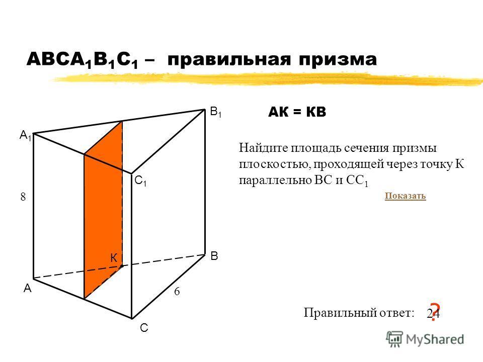АВСA 1 B 1 C 1 – правильная призма А В С А1А1 В1В1 С1С1 6 8 Найдите площадь сечения призмы плоскостью, проходящей через точку К параллельно ВС и СС 1 Правильный ответ: ? 24 К АК = КВ Показать