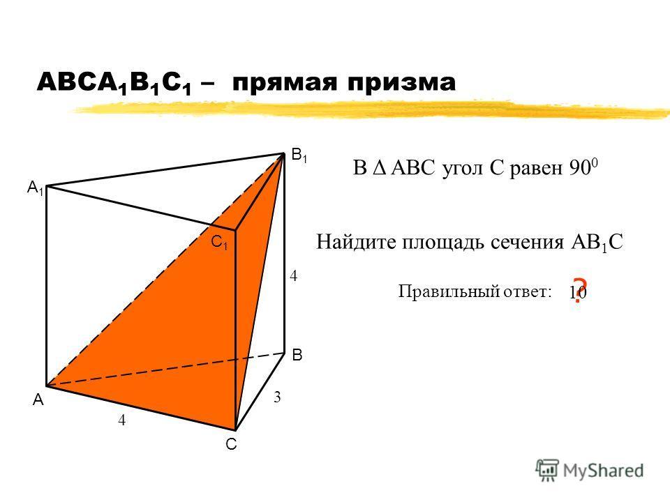 АВСA 1 B 1 C 1 – прямая призма А В С А1А1 В1В1 С1С1 4 3 Найдите площадь сечения АВ 1 С Правильный ответ: ? 10 4 В Δ АВС угол С равен 90 0