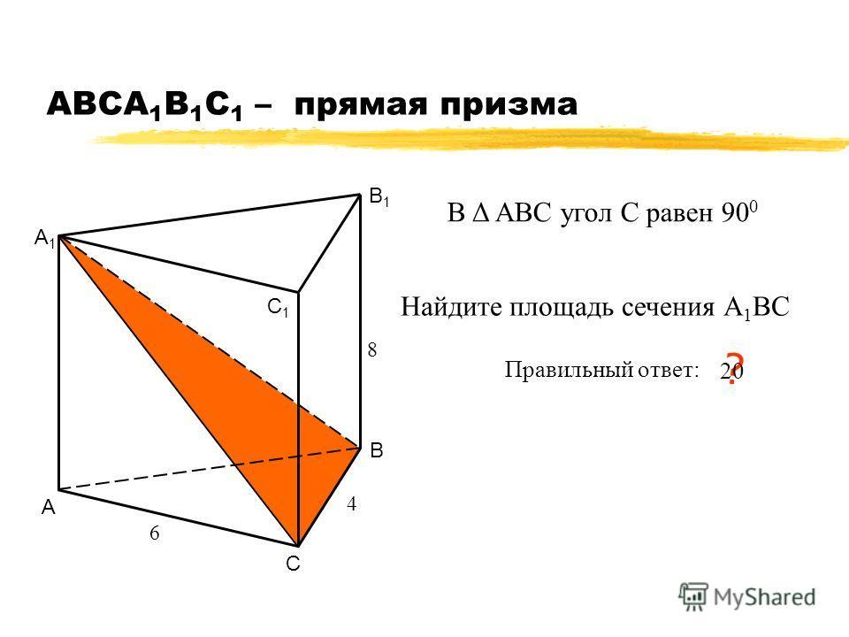 АВСA 1 B 1 C 1 – прямая призма А В С А1А1 В1В1 С1С1 6 4 Найдите площадь сечения А 1 ВС Правильный ответ: ? 20 8 В Δ АВС угол С равен 90 0