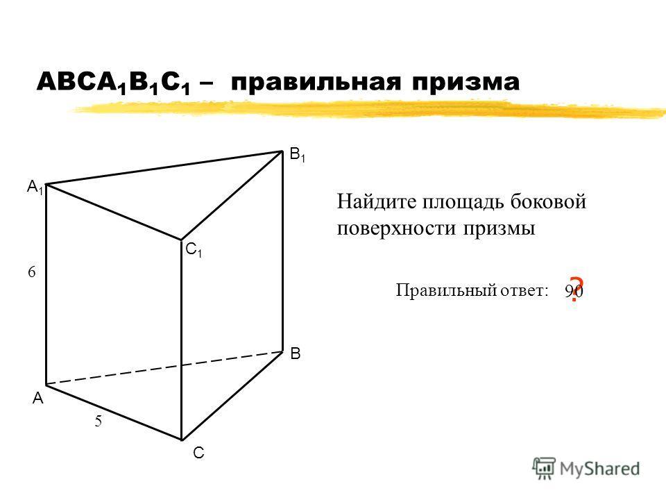 АВСA 1 B 1 C 1 – правильная призма А В С А1А1 В1В1 С1С1 5 6 Найдите площадь боковой поверхности призмы Правильный ответ: ? 90