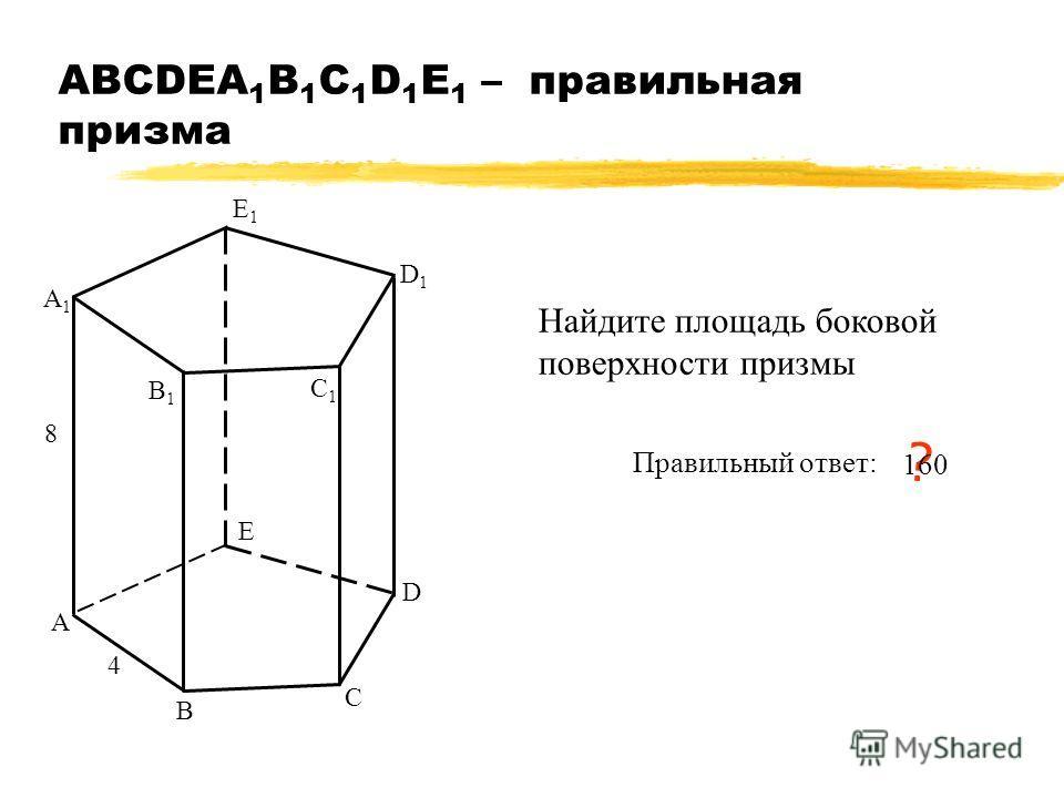 АВСDEA 1 B 1 C 1 D 1 E 1 – правильная призма А В С А1А1 В1В1 С1С1 4 8 Найдите площадь боковой поверхности призмы Правильный ответ: ? 160 D D1D1 E E1E1