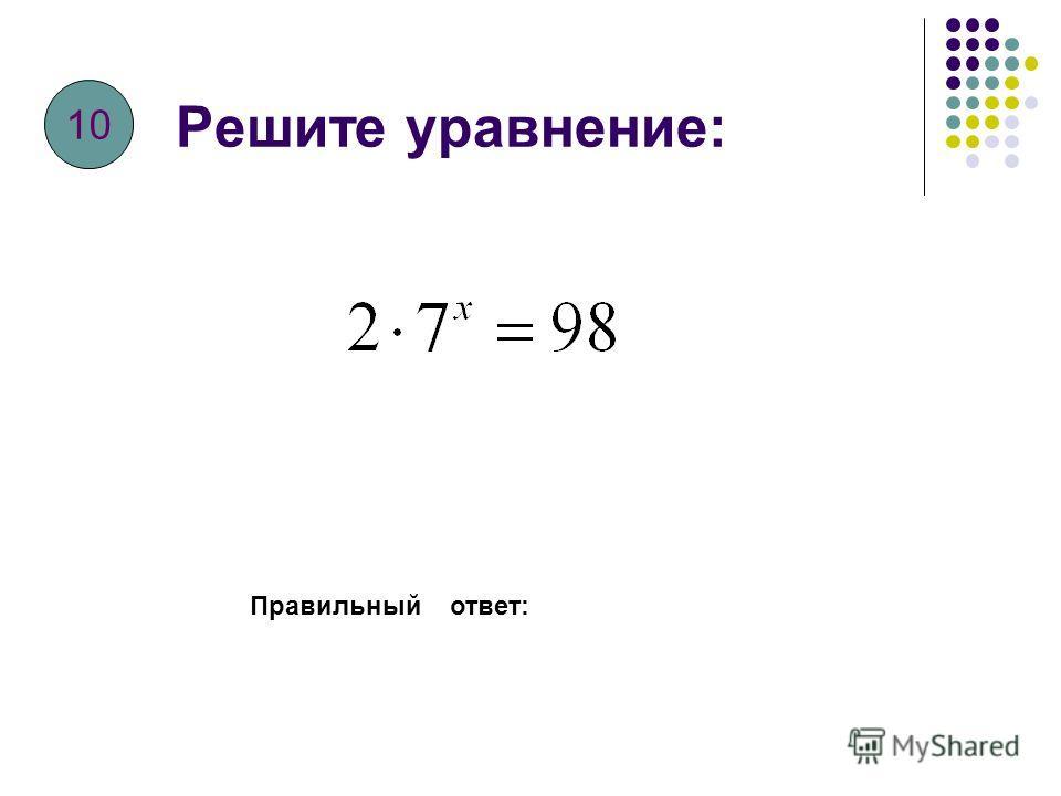 Решите уравнение: Правильный ответ: 9