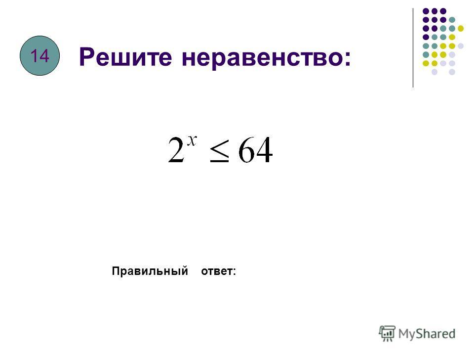 Решите неравенство: Правильный ответ: 13