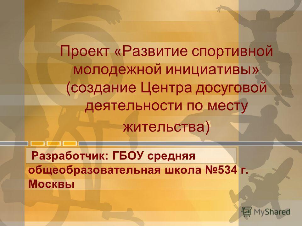 Проект «Развитие спортивной молодежной инициативы» (создание Центра досуговой деятельности по месту жительства) Разработчик: ГБОУ средняя общеобразовательная школа 534 г. Москвы