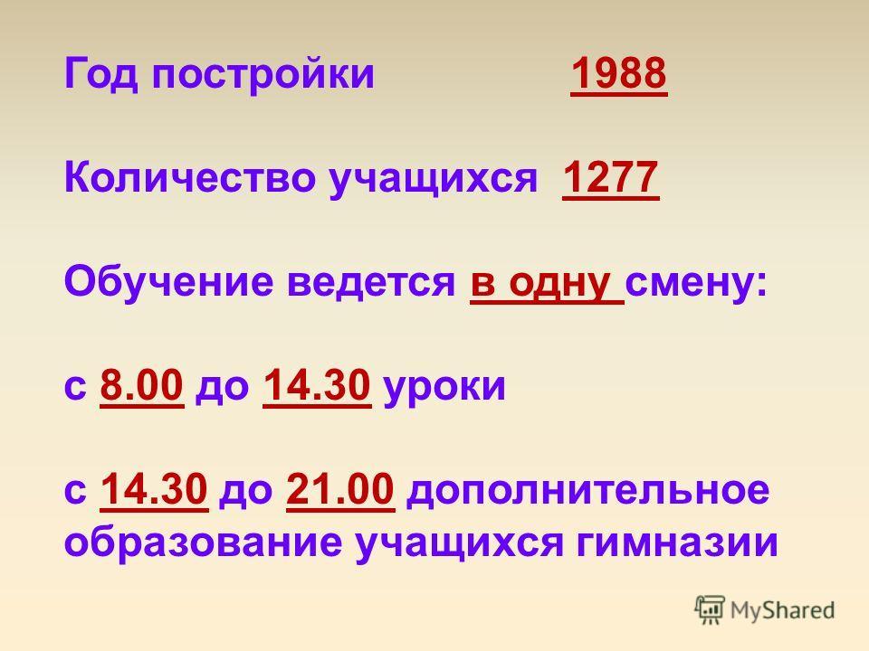 Год постройки 1988 Количество учащихся 1277 Обучение ведется в одну смену: с 8.00 до 14.30 уроки с 14.30 до 21.00 дополнительное образование учащихся гимназии