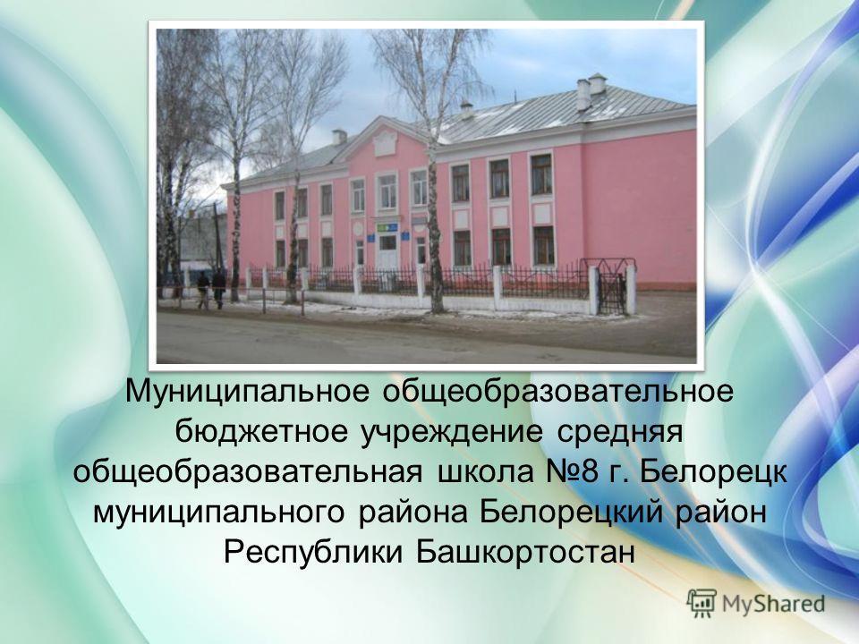 Муниципальное общеобразовательное бюджетное учреждение средняя общеобразовательная школа 8 г. Белорецк муниципального района Белорецкий район Республики Башкортостан