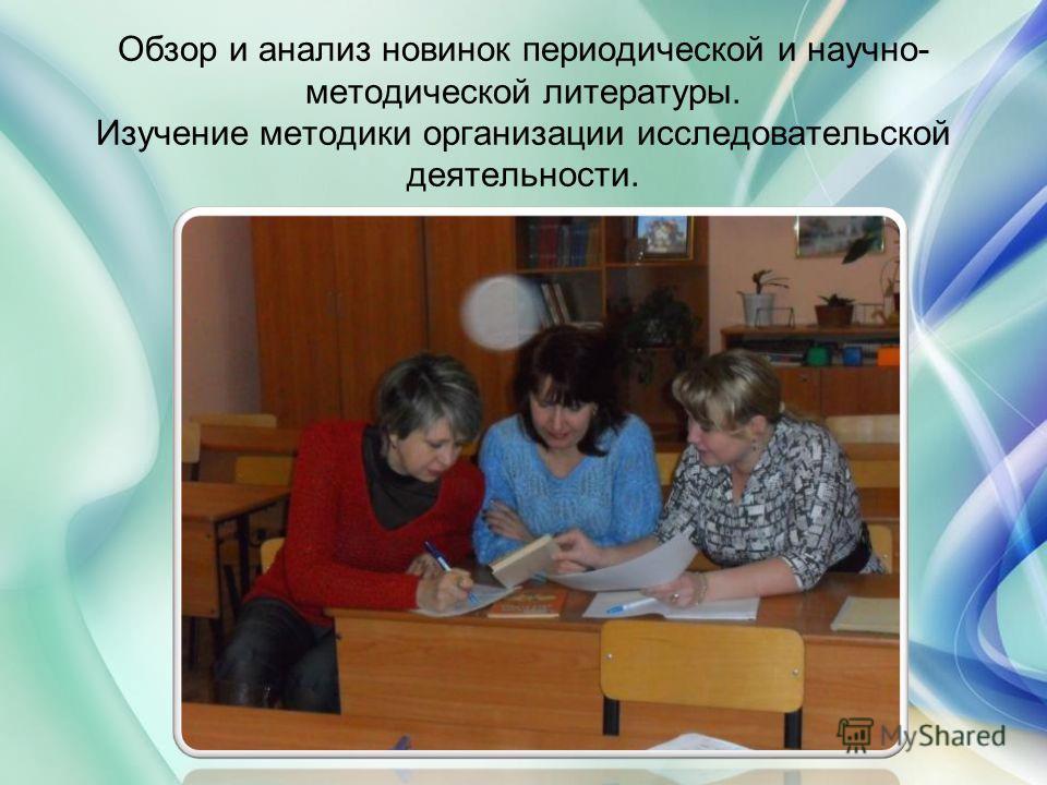 Обзор и анализ новинок периодической и научно- методической литературы. Изучение методики организации исследовательской деятельности.