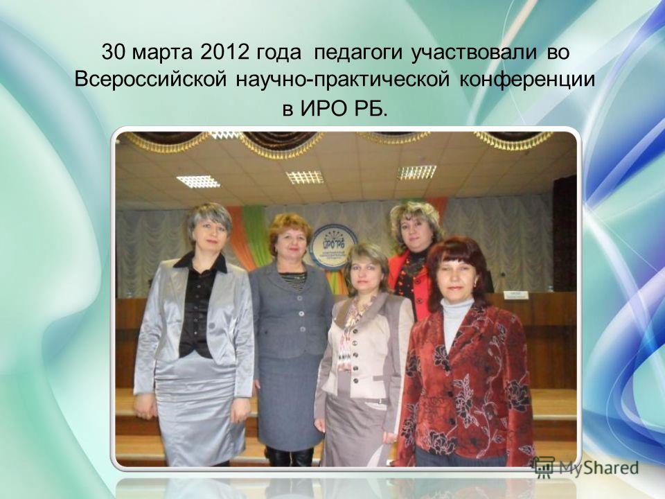30 марта 2012 года педагоги участвовали во Всероссийской научно-практической конференции в ИРО РБ.