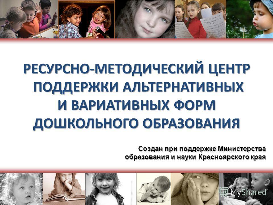 РЕСУРСНО-МЕТОДИЧЕСКИЙ ЦЕНТР ПОДДЕРЖКИ АЛЬТЕРНАТИВНЫХ И ВАРИАТИВНЫХ ФОРМ ДОШКОЛЬНОГО ОБРАЗОВАНИЯ Создан при поддержке Министерства образования и науки Красноярского края 1