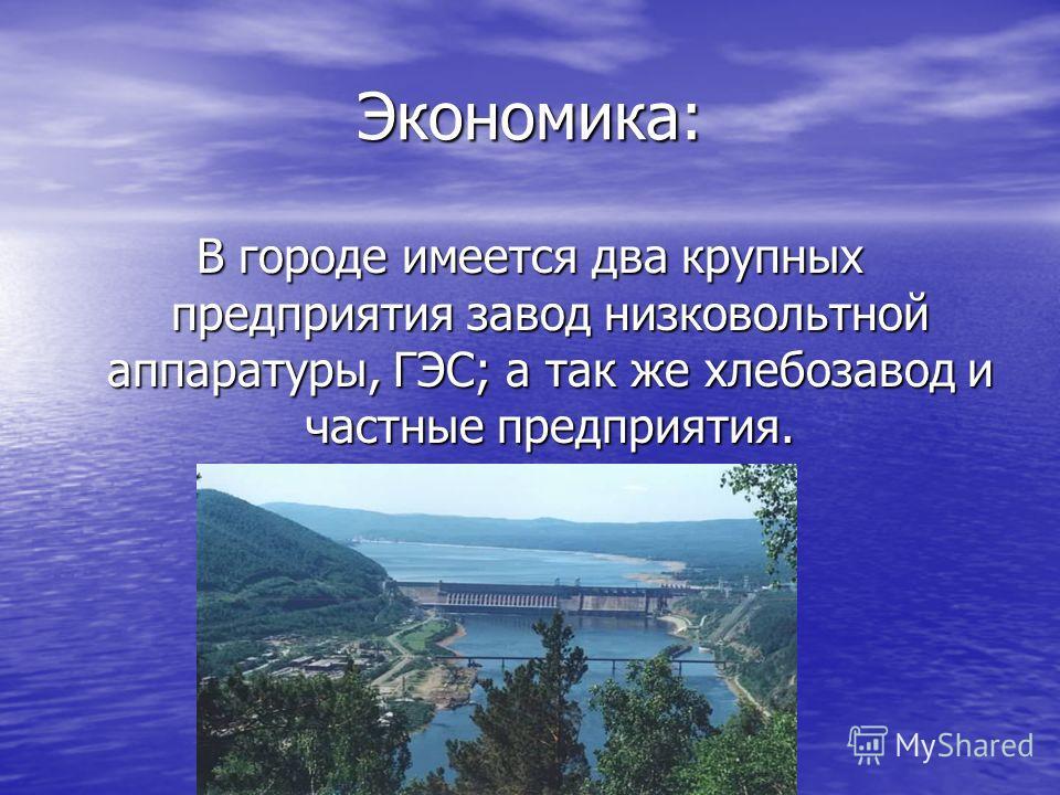 Экономика: В городе имеется два крупных предприятия завод низковольтной аппаратуры, ГЭС; а так же хлебозавод и частные предприятия.