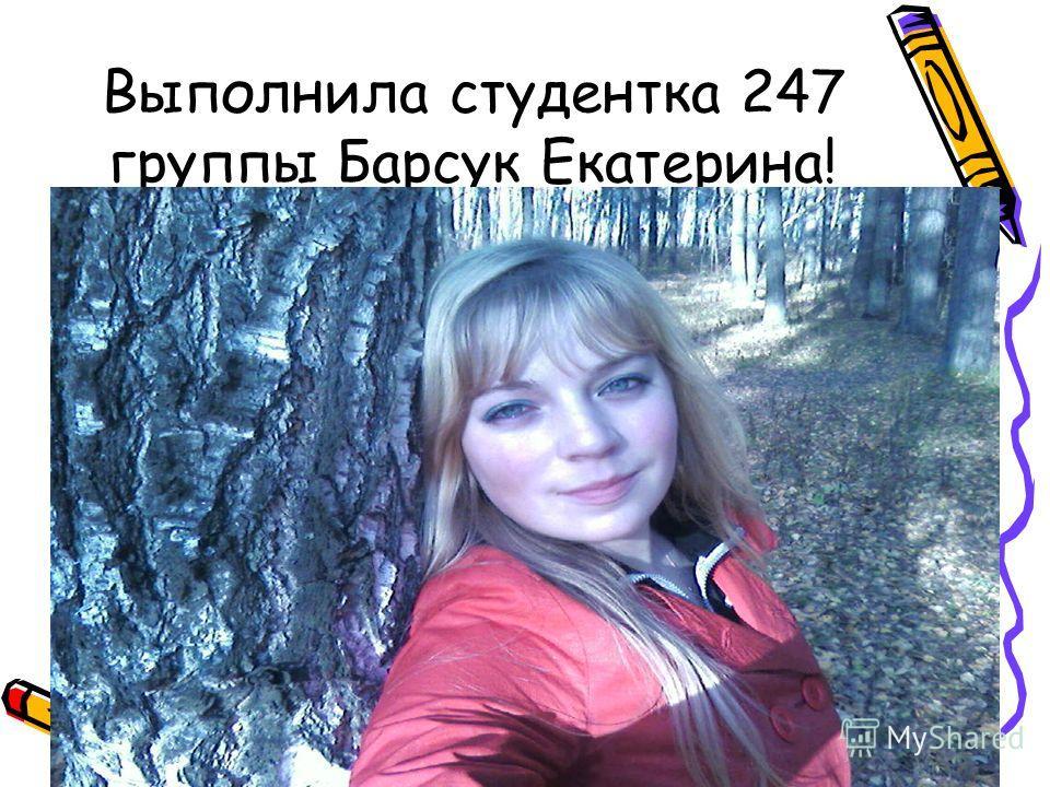 Выполнила студентка 247 группы Барсук Екатерина!