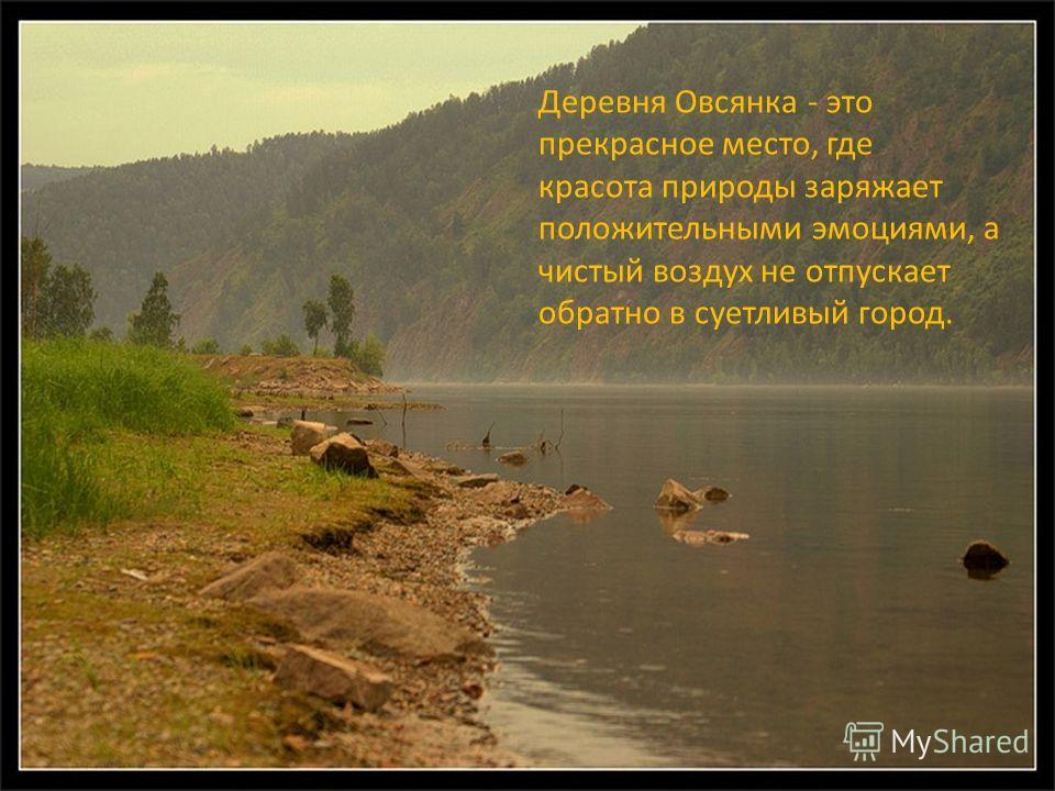 Деревня Овсянка - это прекрасное место, где красота природы заряжает положительными эмоциями, а чистый воздух не отпускает обратно в суетливый город.