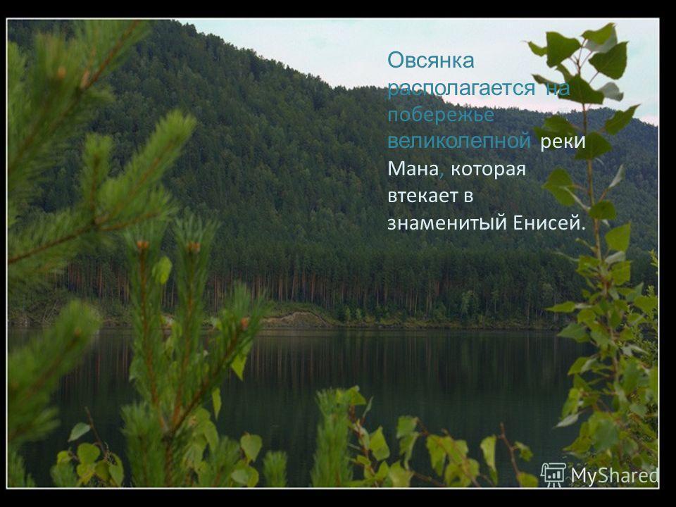 Овсянка располагается на побережье великолепной рек и Мана, которая втекает в знаменит ый Енисей.