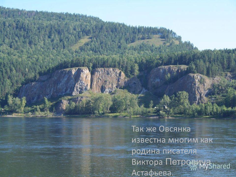 Так же Овсянка известна многим, как родина писателя Виктора Астафьева. Так же Овсянка известна многим как родина писателя Виктора Петровича Астафьева.