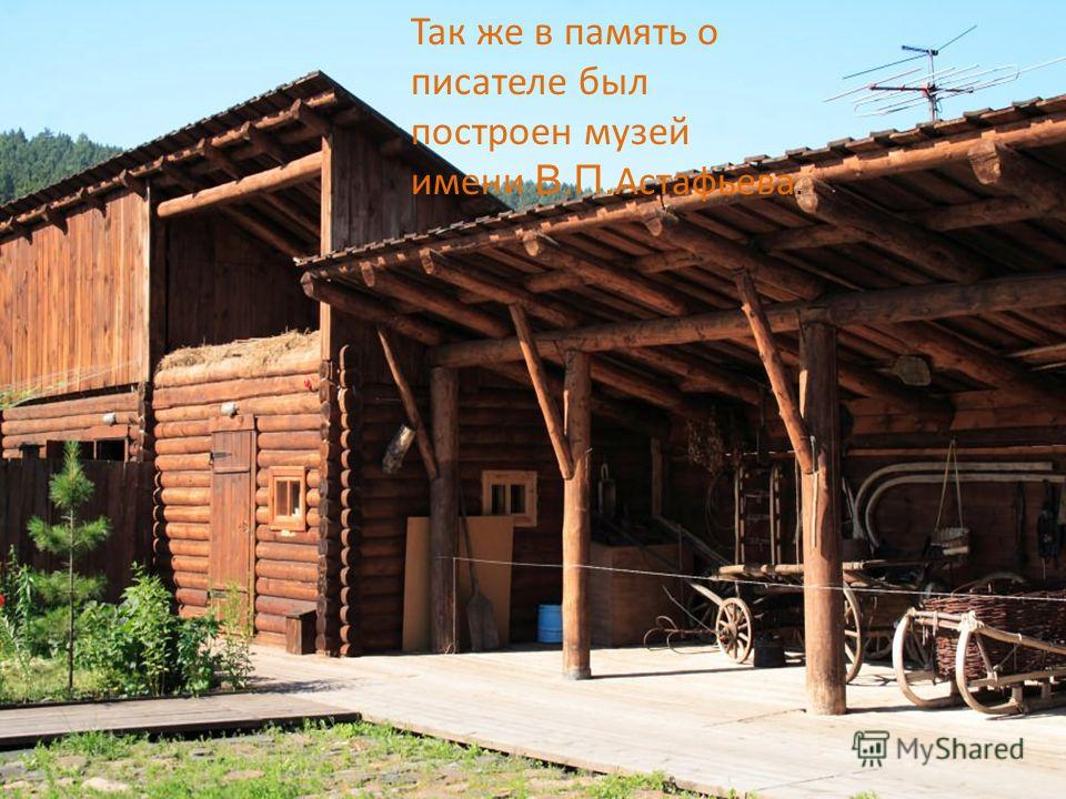 Так же в память о писателе был построен музей имени В.П. Астафьева.