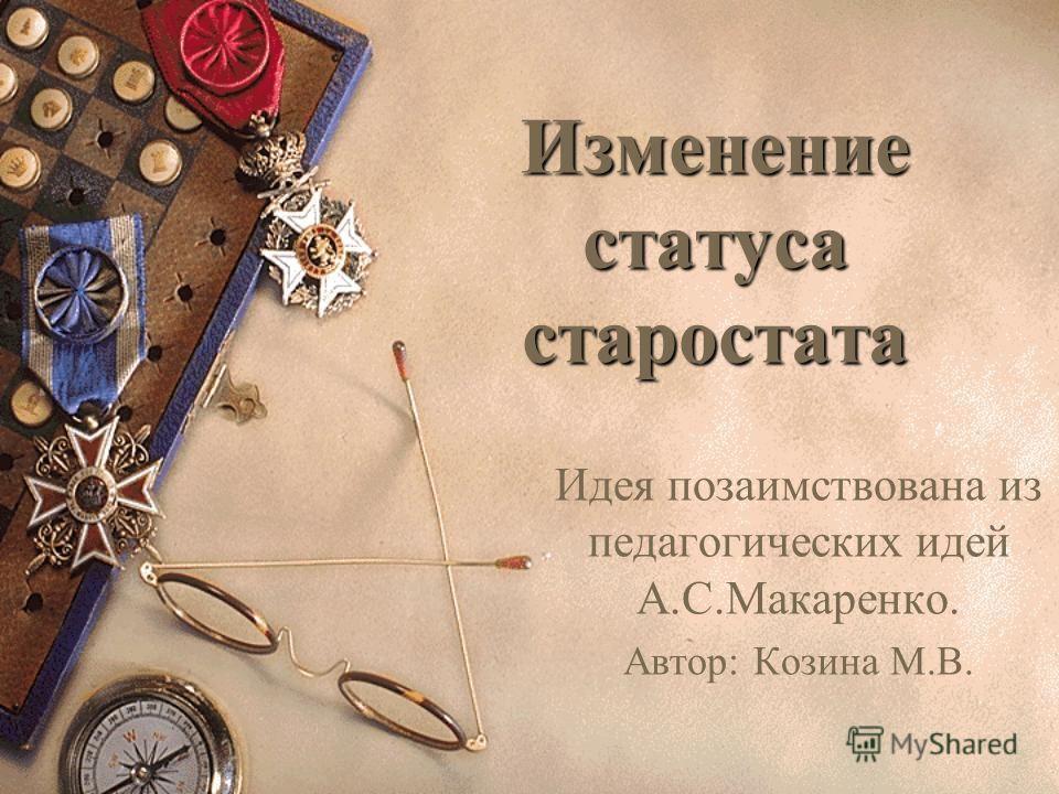 Изменение статуса старостата Идея позаимствована из педагогических идей А.С.Макаренко. Автор: Козина М.В.