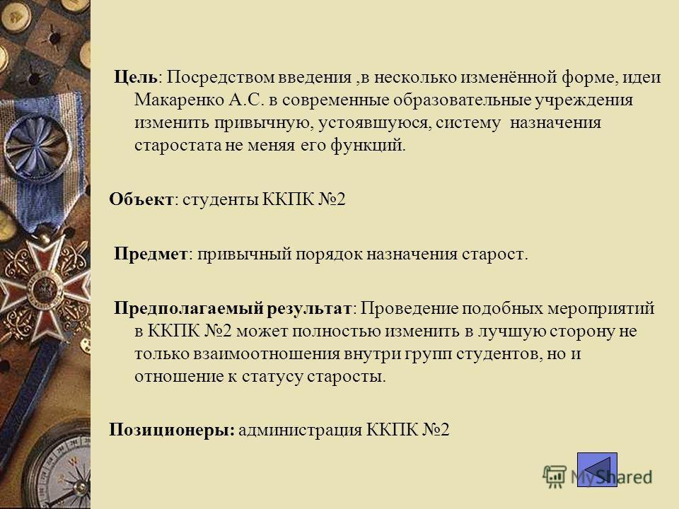 Цель: Посредством введения,в несколько изменённой форме, идеи Макаренко А.С. в современные образовательные учреждения изменить привычную, устоявшуюся, систему назначения старостата не меняя его функций. Объект: студенты ККПК 2 Предмет: привычный поря