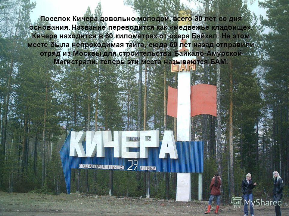 Поселок Кичера довольно молодой, всего 30 лет со дня основания. Название переводится как «медвежье кладбище». Кичера находится в 60 километрах от озера Байкал. На этом месте была непроходимая тайга, сюда 50 лет назад отправили отряд из Москвы для стр