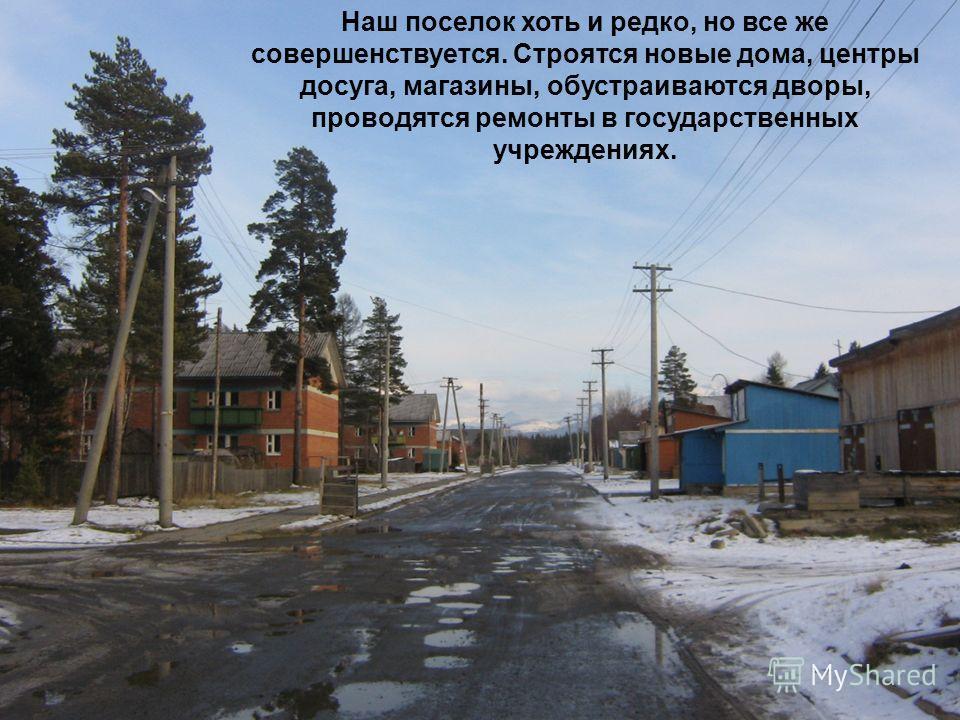 Наш поселок хоть и редко, но все же совершенствуется. Строятся новые дома, центры досуга, магазины, обустраиваются дворы, проводятся ремонты в государственных учреждениях.