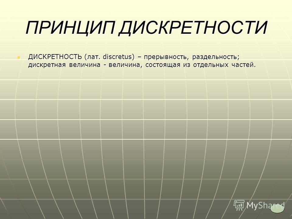 ПРИНЦИП ДИСКРЕТНОСТИ ДИСКРЕТНОСТЬ (лат. discretus) – прерывность, раздельность; дискретная величина - величина, состоящая из отдельных частей. ДИСКРЕТНОСТЬ (лат. discretus) – прерывность, раздельность; дискретная величина - величина, состоящая из отд