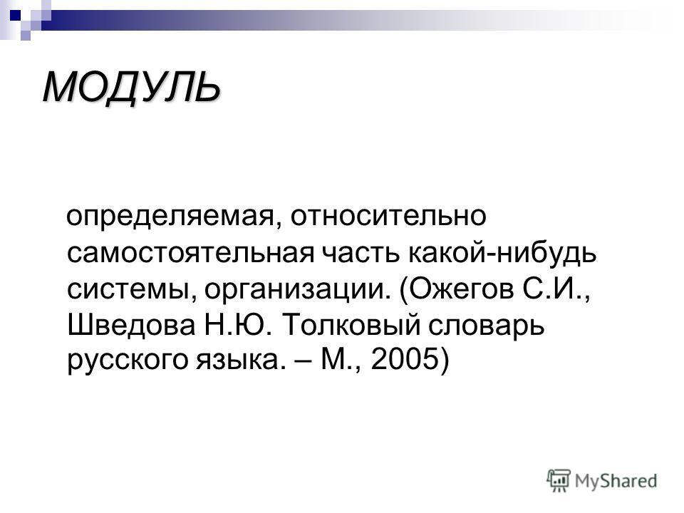 МОДУЛЬ определяемая, относительно самостоятельная часть какой-нибудь системы, организации. (Ожегов С.И., Шведова Н.Ю. Толковый словарь русского языка. – М., 2005)