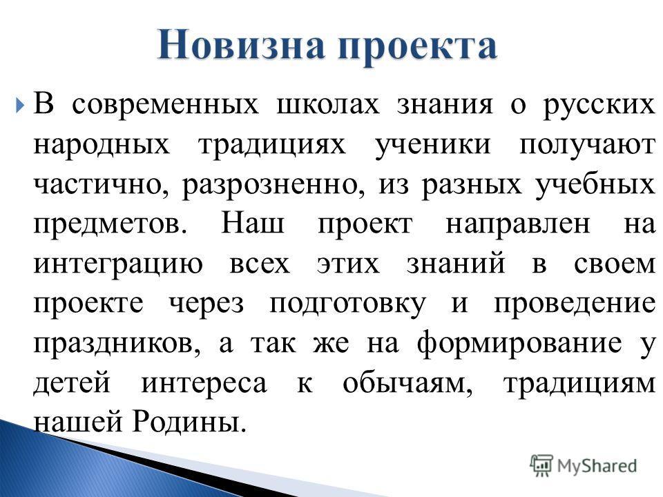В современных школах знания о русских народных традициях ученики получают частично, разрозненно, из разных учебных предметов. Наш проект направлен на интеграцию всех этих знаний в своем проекте через подготовку и проведение праздников, а так же на фо