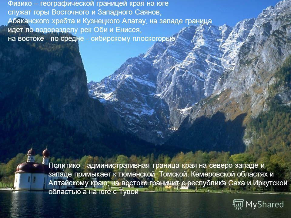 Физико – географической границей края на юге служат горы Восточного и Западного Саянов, Абаканского хребта и Кузнецкого Алатау, на западе граница идет по водоразделу рек Оби и Енисея, на востоке - по средне - сибирскому плоскогорью Политико - админис