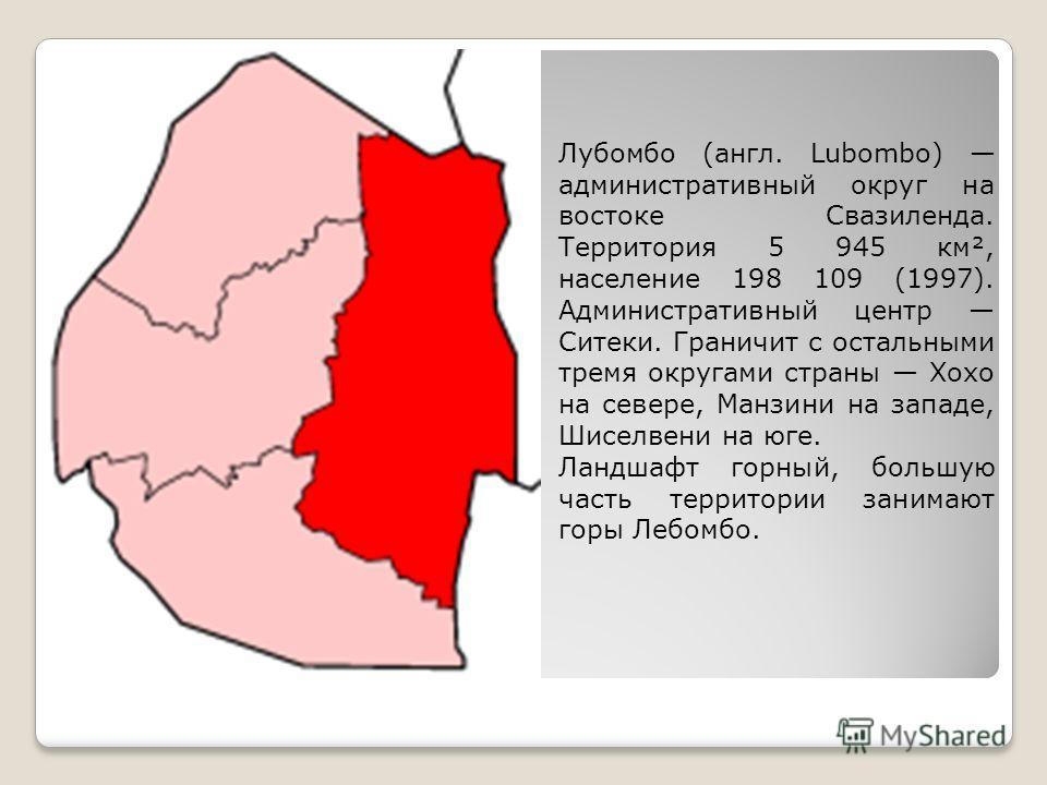 Лубомбо (англ. Lubombo) административный округ на востоке Свазиленда. Территория 5 945 км², население 198 109 (1997). Административный центр Ситеки. Граничит с остальными тремя округами страны Хохо на севере, Манзини на западе, Шиселвени на юге. Ланд