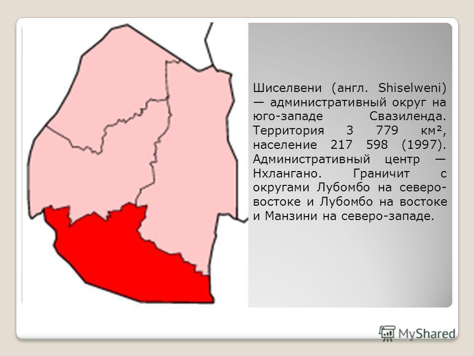 Шиселвени (англ. Shiselweni) административный округ на юго-западе Свазиленда. Территория 3 779 км², население 217 598 (1997). Административный центр Нхлангано. Граничит с округами Лубомбо на северо- востоке и Лубомбо на востоке и Манзини на северо-за