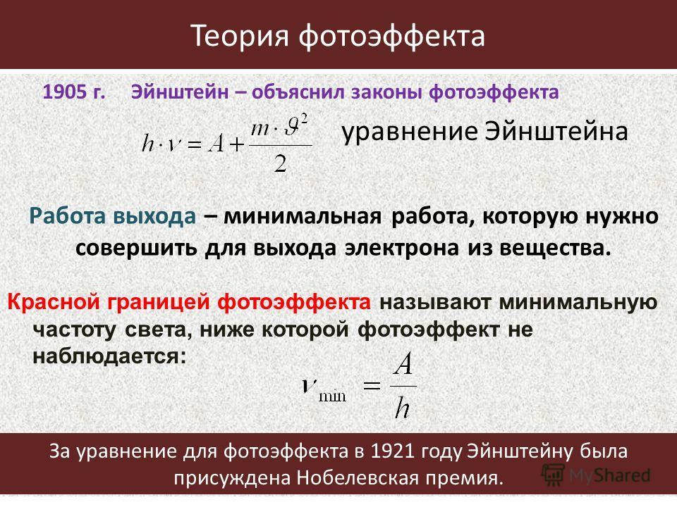 Теория фотоэффекта 1905 г. Эйнштейн – объяснил законы фотоэффекта уравнение Эйнштейна Красной границей фотоэффекта называют минимальную частоту света, ниже которой фотоэффект не наблюдается: Работа выхода – минимальная работа, которую нужно совершить