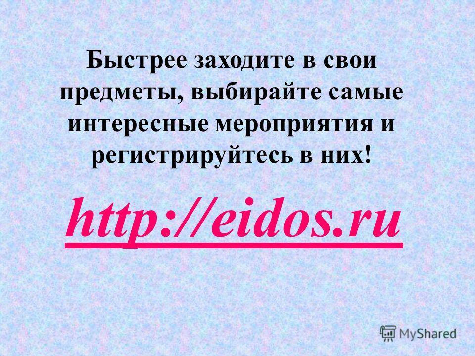 http://eidos.ru Быстрее заходите в свои предметы, выбирайте самые интересные мероприятия и регистрируйтесь в них!