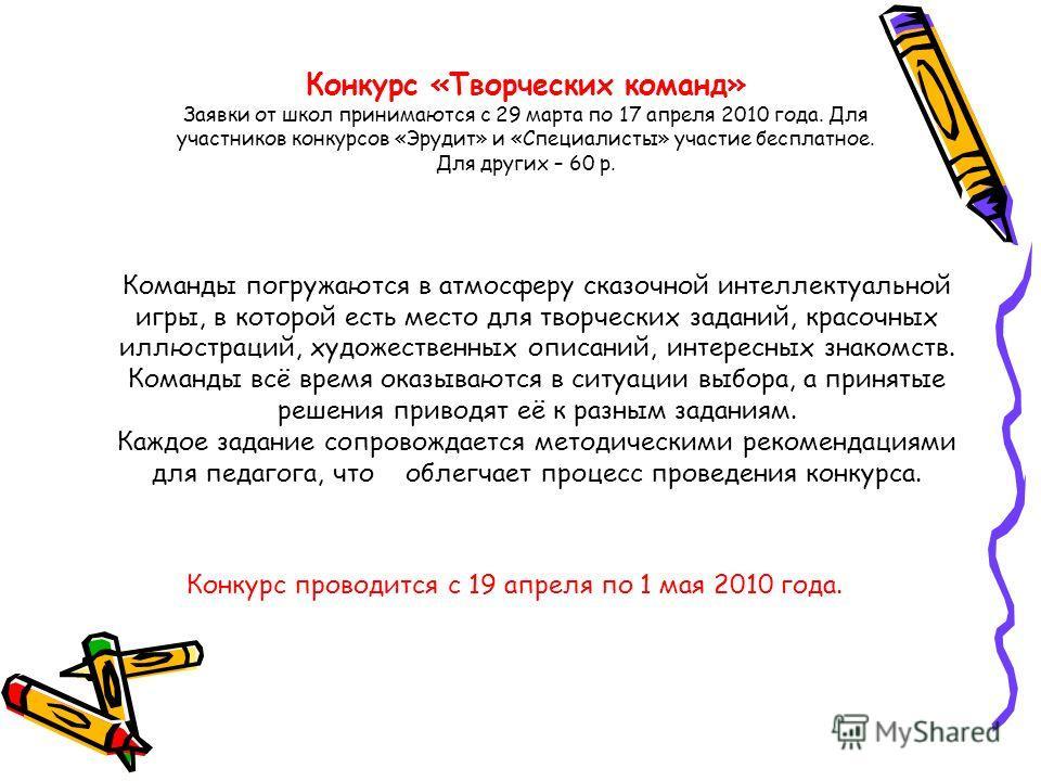Конкурс «Творческих команд» Заявки от школ принимаются с 29 марта по 17 апреля 2010 года. Для участников конкурсов «Эрудит» и «Специалисты» участие бесплатное. Для других – 60 р. Конкурс проводится с 19 апреля по 1 мая 2010 года. Команды погружаются