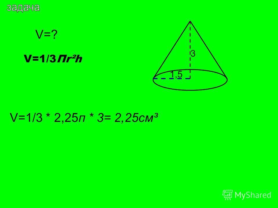 V=? 1,5 3 V=1/3Пr²h V=1/3 * 2,25п * 3= 2,25см³