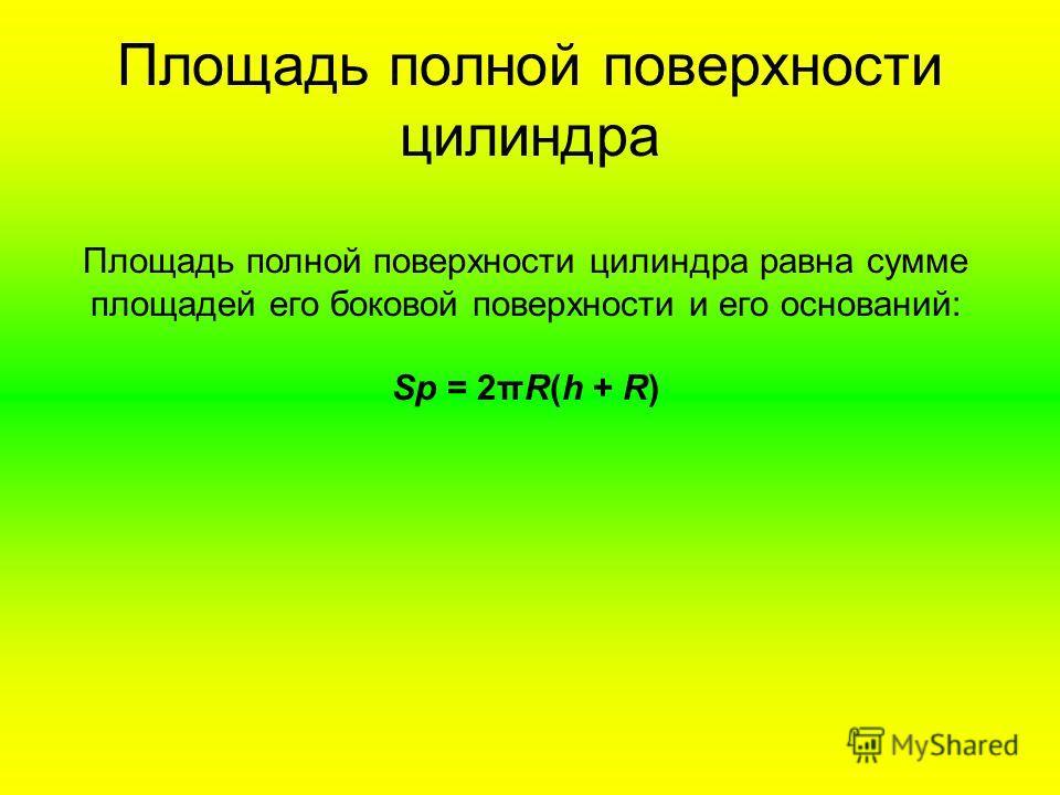 Площадь полной поверхности цилиндра Площадь полной поверхности цилиндра равна сумме площадей его боковой поверхности и его оснований: Sp = 2πR(h + R)