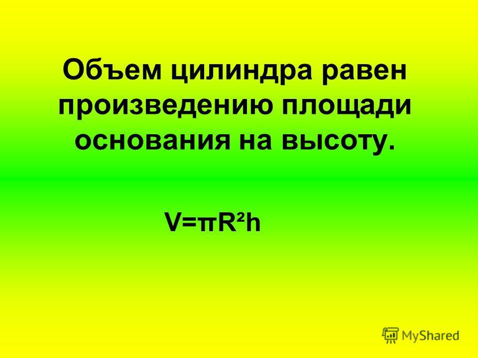 Объем цилиндра равен произведению площади основания на высоту. V=πR²h