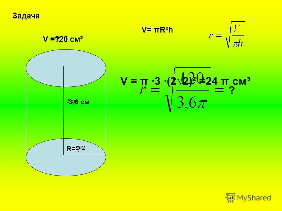 2 Задача V = 3 см V= πR²h V = π ·3 ·(22)² =24 π см³ ?120 см³ 3,6 см R=R= ? ?