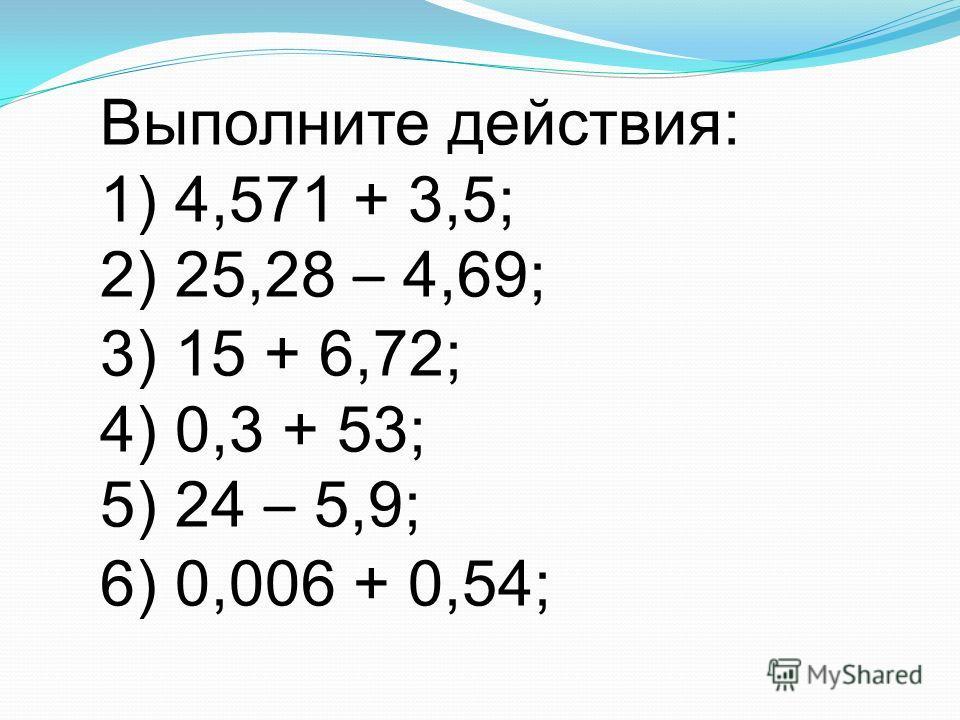 Выполните действия: 1) 4,571 + 3,5; 2) 25,28 – 4,69; 3) 15 + 6,72; 4) 0,3 + 53; 5) 24 – 5,9; 6) 0,006 + 0,54;