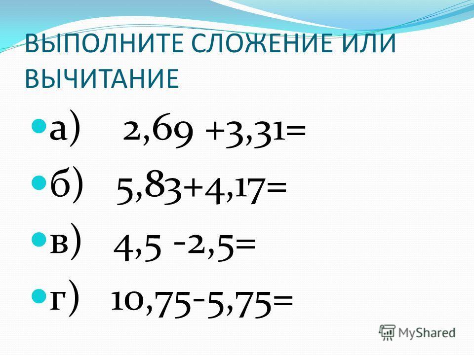 ВЫПОЛНИТЕ СЛОЖЕНИЕ ИЛИ ВЫЧИТАНИЕ а) 2,69 +3,31= б) 5,83+4,17= в) 4,5 -2,5= г) 10,75-5,75=