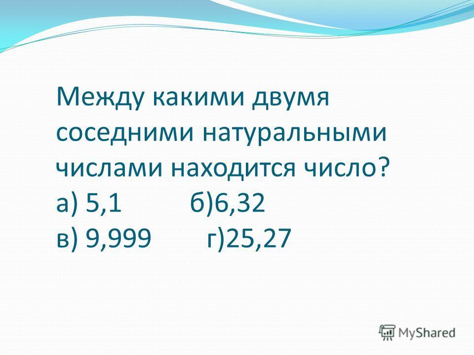 Между какими двумя соседними натуральными числами находится число? а) 5,1 б)6,32 в) 9,999 г)25,27