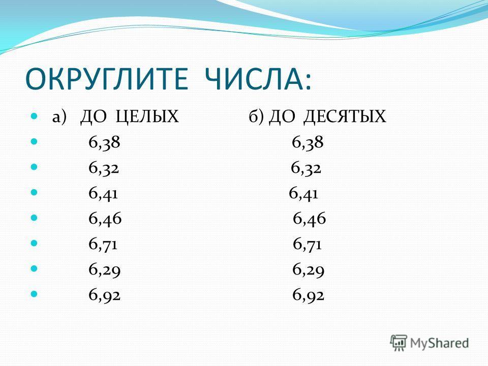 ОКРУГЛИТЕ ЧИСЛА: а) ДО ЦЕЛЫХ б) ДО ДЕСЯТЫХ 6,38 6,38 6,32 6,32 6,41 6,41 6,46 6,46 6,71 6,71 6,29 6,29 6,92 6,92