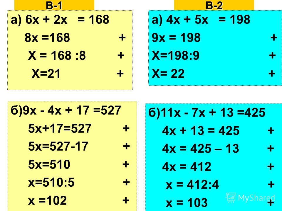 В-1 а) 6х + 2х = 168 8х =168 + Х = 168 :8 + Х=21 + б)9х - 4х + 17 =527 5х+17=527 + 5х=527-17 + 5х=510 + х=510:5 + х =102 +В-2 а) 4х + 5х = 198 9х = 198 + Х=198:9 + Х= 22 + б)11х - 7х + 13 =425 4х + 13 = 425 + 4х = 425 – 13 + 4х = 412 + х = 412:4 + х