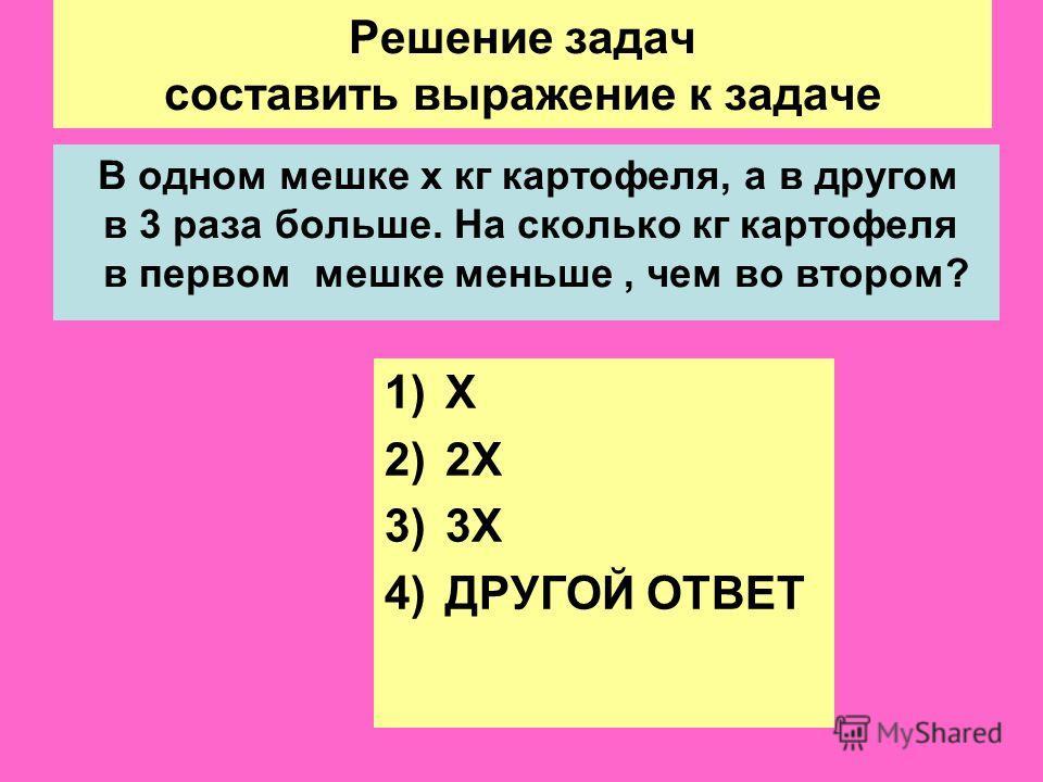 Решение задач составить выражение к задаче В одном мешке х кг картофеля, а в другом в 3 раза больше. На сколько кг картофеля в первом мешке меньше, чем во втором? 1)Х 2)2Х 3)3Х 4)ДРУГОЙ ОТВЕТ